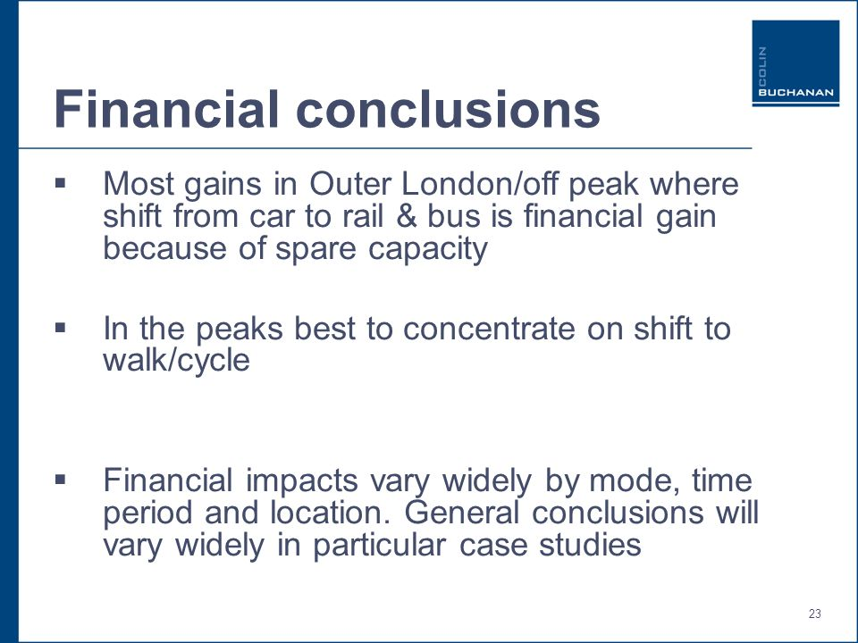 23 Financial conclusions Most gains in Outer London/off peak where shift from car to rail & bus is financial gain because of spare capacity In the peaks best to concentrate on shift to walk/cycle Financial impacts vary widely by mode, time period and location.