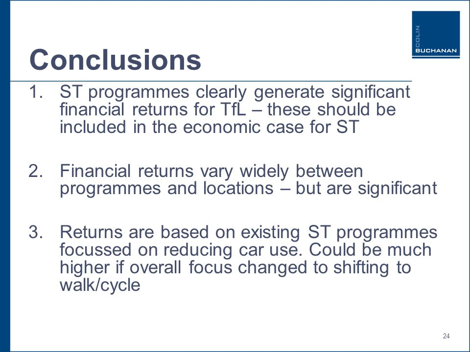 24 Conclusions 1.ST programmes clearly generate significant financial returns for TfL – these should be included in the economic case for ST 2.Financial returns vary widely between programmes and locations – but are significant 3.Returns are based on existing ST programmes focussed on reducing car use.