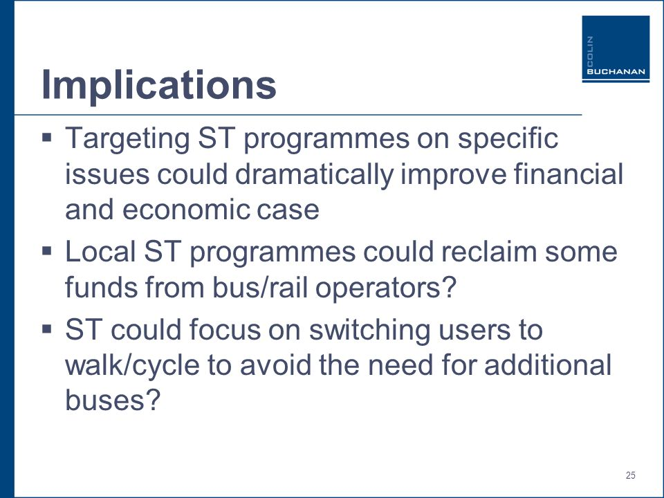 25 Implications Targeting ST programmes on specific issues could dramatically improve financial and economic case Local ST programmes could reclaim some funds from bus/rail operators.