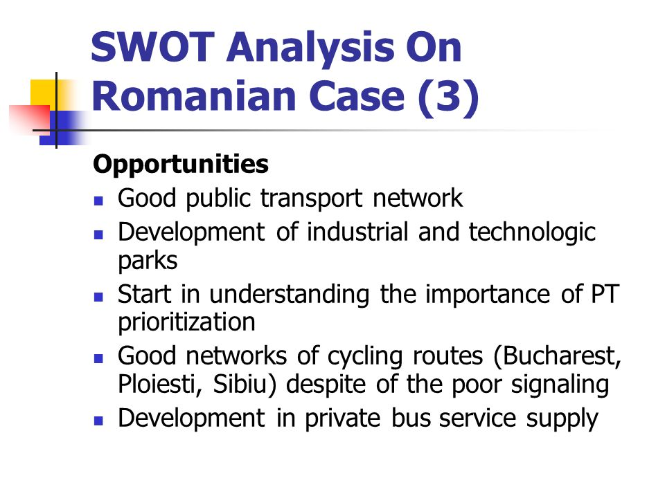 SWOT Analysis On Romanian Case (3) Opportunities Good public transport network Development of industrial and technologic parks Start in understanding the importance of PT prioritization Good networks of cycling routes (Bucharest, Ploiesti, Sibiu) despite of the poor signaling Development in private bus service supply