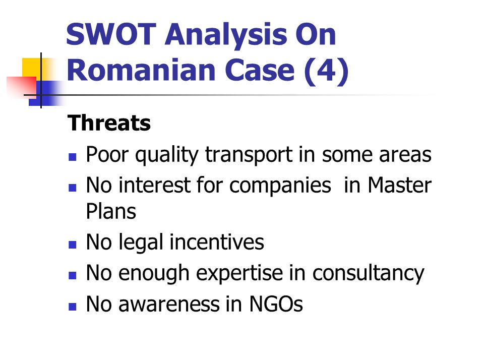 SWOT Analysis On Romanian Case (4) Threats Poor quality transport in some areas No interest for companies in Master Plans No legal incentives No enough expertise in consultancy No awareness in NGOs