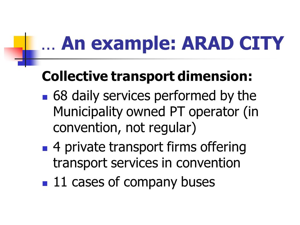 … An example: ARAD CITY Collective transport dimension: 68 daily services performed by the Municipality owned PT operator (in convention, not regular) 4 private transport firms offering transport services in convention 11 cases of company buses