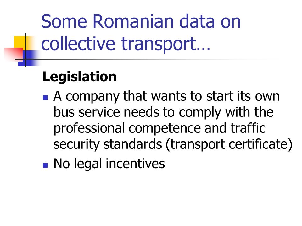 Some Romanian data on collective transport… Legislation A company that wants to start its own bus service needs to comply with the professional competence and traffic security standards (transport certificate) No legal incentives