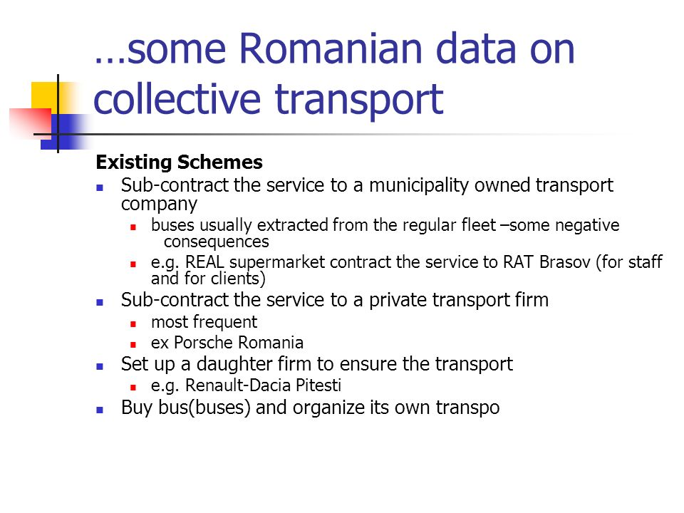 …some Romanian data on collective transport Existing Schemes Sub-contract the service to a municipality owned transport company buses usually extracted from the regular fleet –some negative consequences e.g.