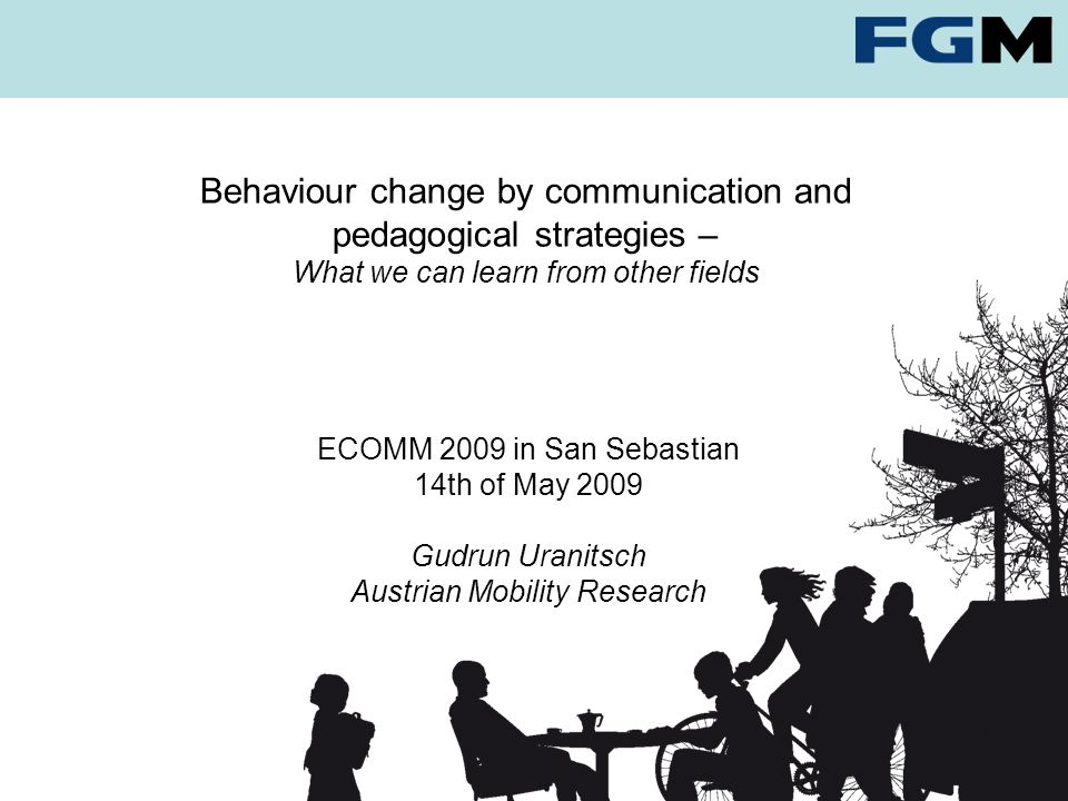 Behaviour change by communication and pedagogical strategies – What we can learn from other fields ECOMM 2009 in San Sebastian 14th of May 2009 Gudrun Uranitsch Austrian Mobility Research