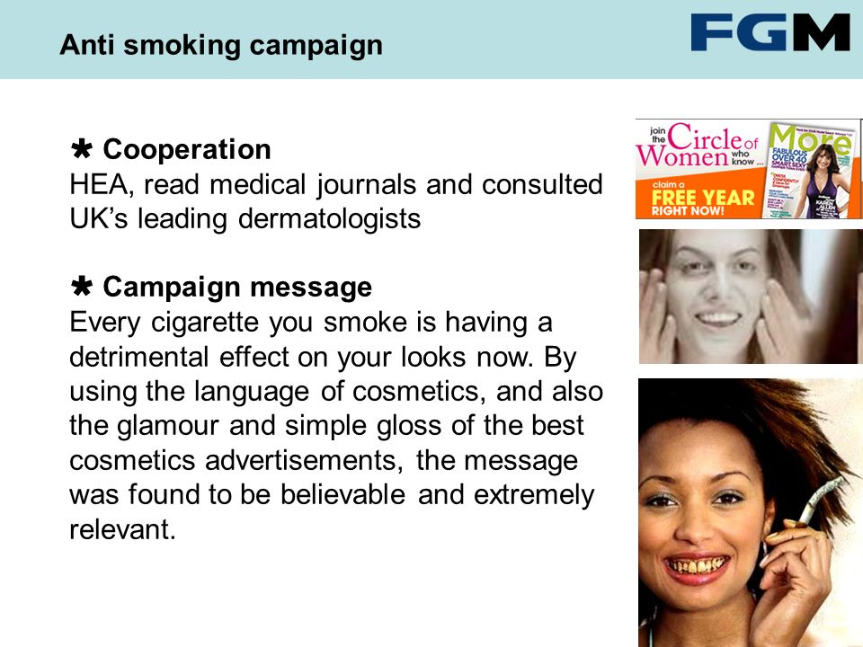Anti smoking campaign Cooperation HEA, read medical journals and consulted UKs leading dermatologists Campaign message Every cigarette you smoke is having a detrimental effect on your looks now.