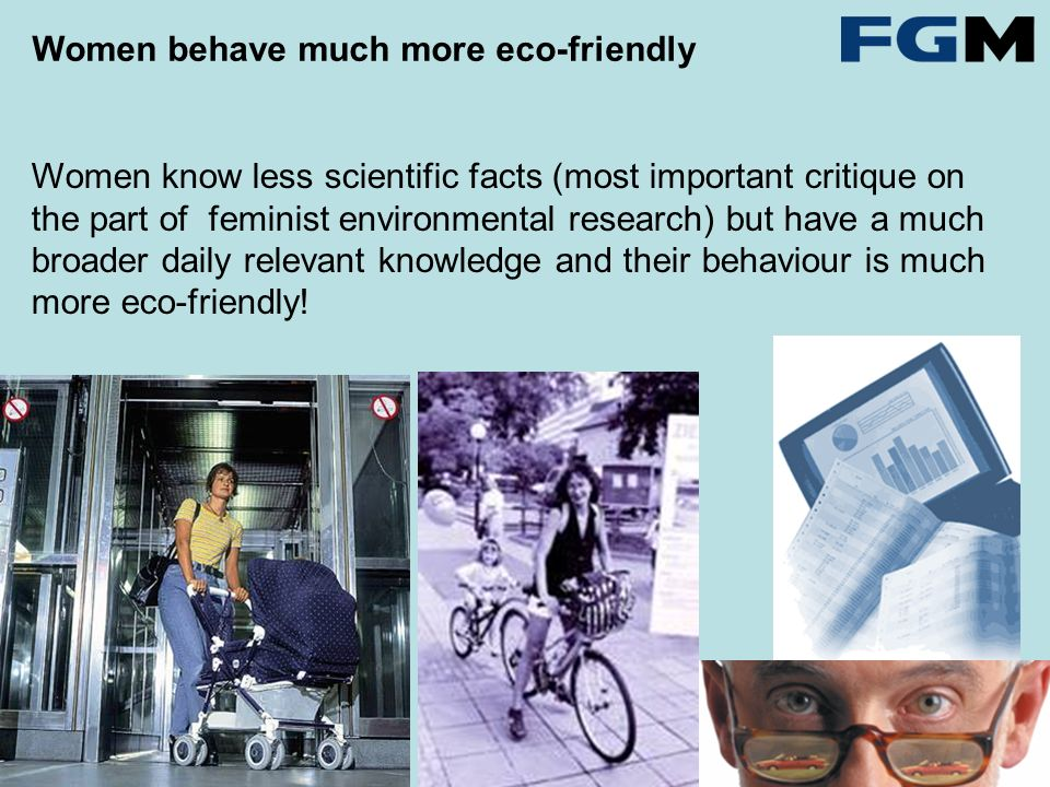 Women know less scientific facts (most important critique on the part of feminist environmental research) but have a much broader daily relevant knowledge and their behaviour is much more eco-friendly.