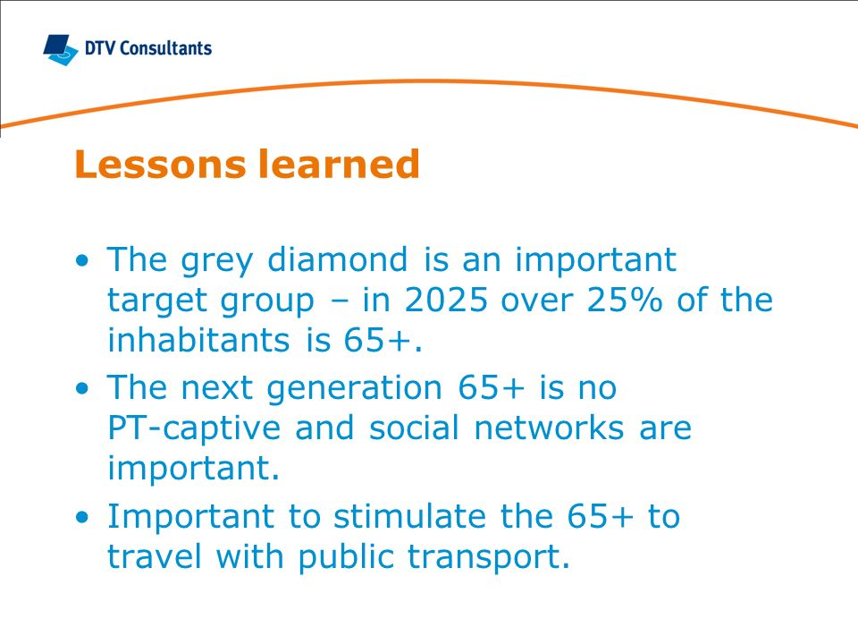 Lessons learned The grey diamond is an important target group – in 2025 over 25% of the inhabitants is 65+. The next generation 65+ is no PT-captive a