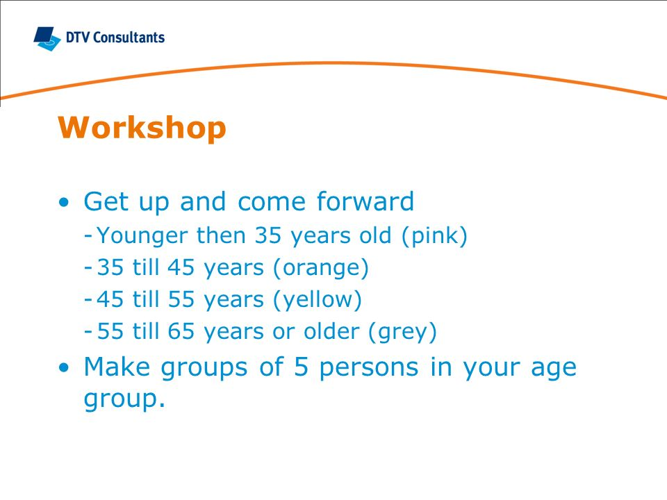 Workshop Get up and come forward -Younger then 35 years old (pink) -35 till 45 years (orange) -45 till 55 years (yellow) -55 till 65 years or older (g