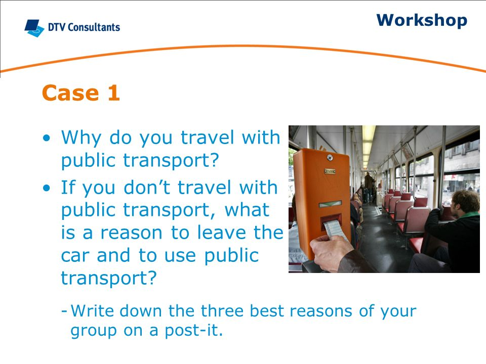 Case 1 Why do you travel with public transport? If you dont travel with public transport, what is a reason to leave the car and to use public transpor