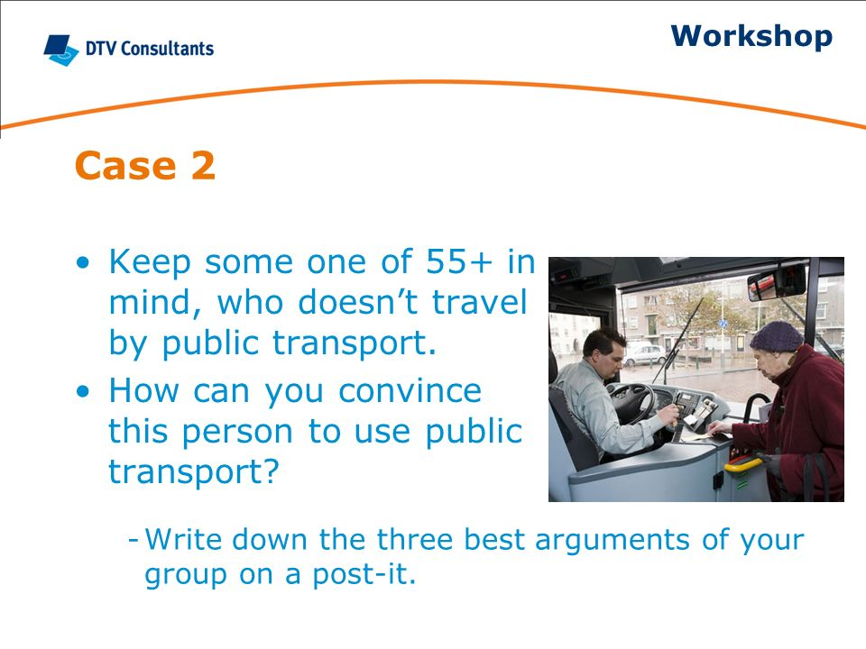 Case 2 Keep some one of 55+ in mind, who doesnt travel by public transport. How can you convince this person to use public transport? -Write down the