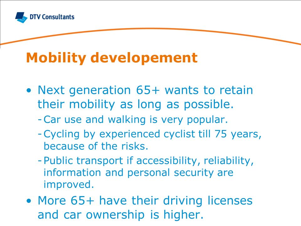 Mobility developement Next generation 65+ wants to retain their mobility as long as possible. -Car use and walking is very popular. -Cycling by experi