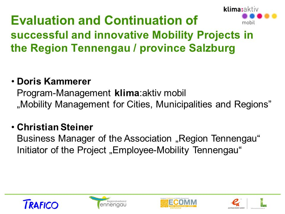 Evaluation and Continuation of successful and innovative Mobility Projects in the Region Tennengau / province Salzburg Doris Kammerer Program-Management klima:aktiv mobil Mobility Management for Cities, Municipalities and Regions Christian Steiner Business Manager of the Association Region Tennengau Initiator of the Project Employee-Mobility Tennengau