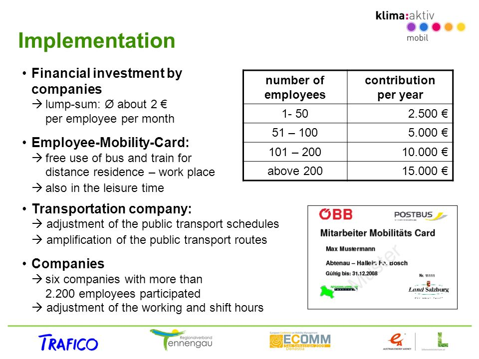 Implementation Financial investment by companies lump-sum: Ø about 2 per employee per month Employee-Mobility-Card: free use of bus and train for distance residence – work place also in the leisure time Transportation company: adjustment of the public transport schedules amplification of the public transport routes Companies six companies with more than 2.200 employees participated adjustment of the working and shift hours number of employees contribution per year 1- 502.500 51 – 1005.000 101 – 20010.000 above 20015.000