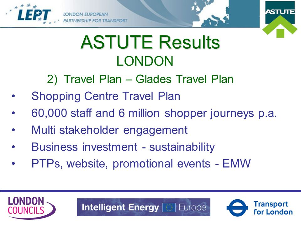 ASTUTE Results LONDON 2) Travel Plan – Glades Travel Plan Shopping Centre Travel Plan 60,000 staff and 6 million shopper journeys p.a.