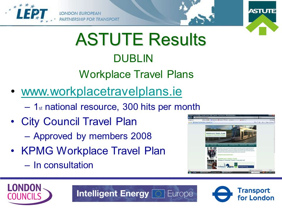 ASTUTE Results DUBLIN Workplace Travel Plans   –1 st national resource, 300 hits per month City Council Travel Plan –Approved by members 2008 KPMG Workplace Travel Plan –In consultation
