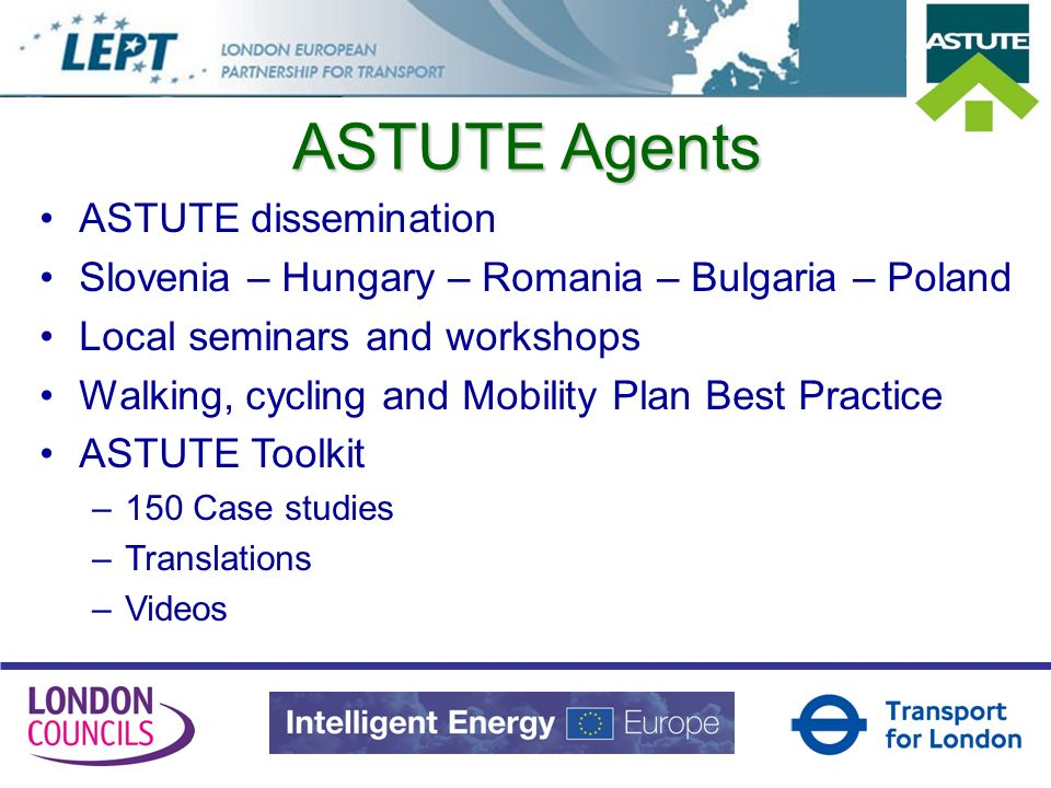 ASTUTE dissemination Slovenia – Hungary – Romania – Bulgaria – Poland Local seminars and workshops Walking, cycling and Mobility Plan Best Practice ASTUTE Toolkit –150 Case studies –Translations –Videos ASTUTE Agents