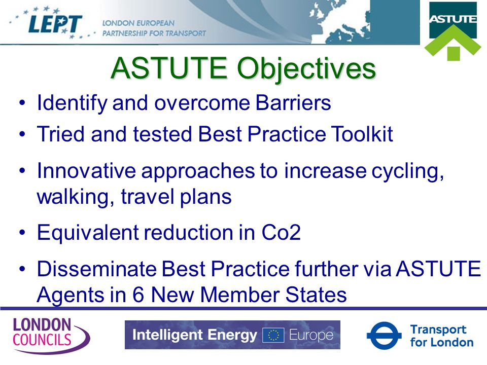 ASTUTE Objectives Identify and overcome Barriers Tried and tested Best Practice Toolkit Innovative approaches to increase cycling, walking, travel plans Equivalent reduction in Co2 Disseminate Best Practice further via ASTUTE Agents in 6 New Member States