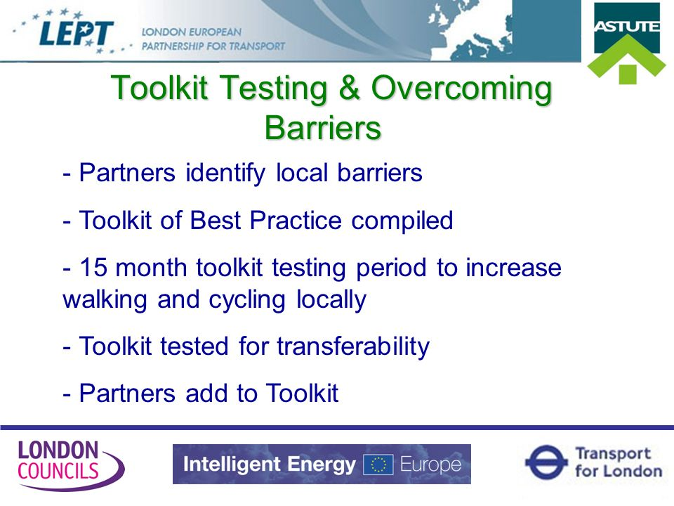 Toolkit Testing & Overcoming Barriers - Partners identify local barriers - Toolkit of Best Practice compiled - 15 month toolkit testing period to increase walking and cycling locally - Toolkit tested for transferability - Partners add to Toolkit