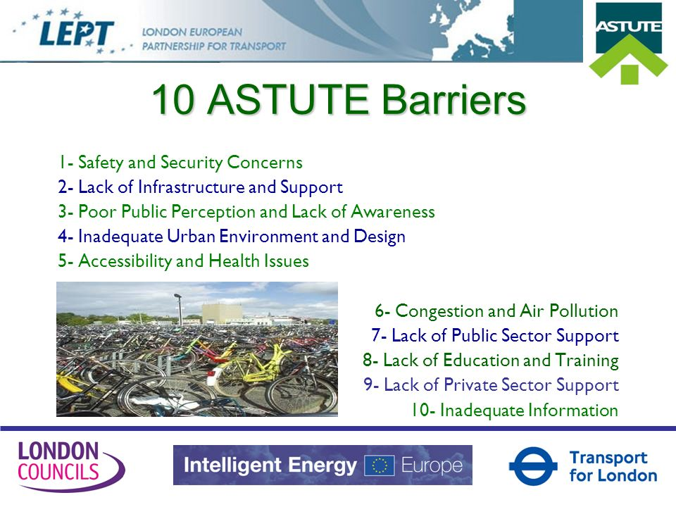 10 ASTUTE Barriers 1- Safety and Security Concerns 2- Lack of Infrastructure and Support 3- Poor Public Perception and Lack of Awareness 4- Inadequate Urban Environment and Design 5- Accessibility and Health Issues 6- Congestion and Air Pollution 7- Lack of Public Sector Support 8- Lack of Education and Training 9- Lack of Private Sector Support 10- Inadequate Information
