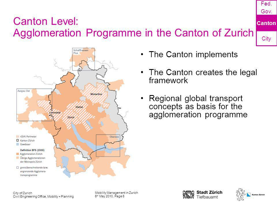 Mobility Management in Zurich 6 th May 2010, Page 6 City of Zurich Civil Engineering Office, Mobility + Planning Canton Level: Agglomeration Programme in the Canton of Zurich The Canton implements The Canton creates the legal framework Regional global transport concepts as basis for the agglomeration programme Fed.
