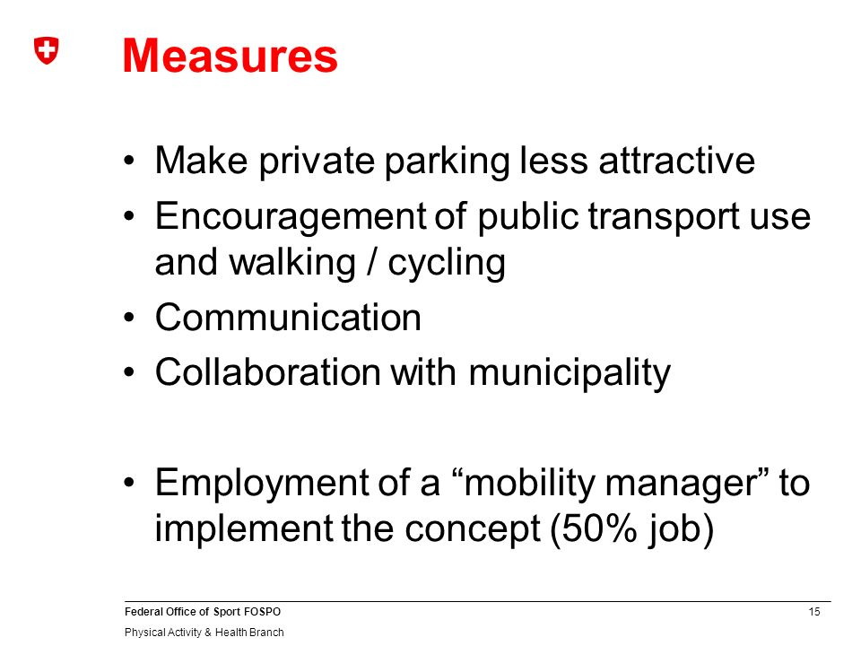 15 Federal Office of Sport FOSPO Physical Activity & Health Branch Measures Make private parking less attractive Encouragement of public transport use and walking / cycling Communication Collaboration with municipality Employment of a mobility manager to implement the concept (50% job)