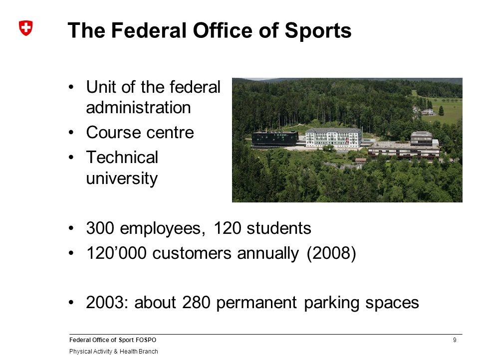 9 Federal Office of Sport FOSPO Physical Activity & Health Branch The Federal Office of Sports Unit of the federal administration Course centre Technical university 300 employees, 120 students 120000 customers annually (2008) 2003: about 280 permanent parking spaces