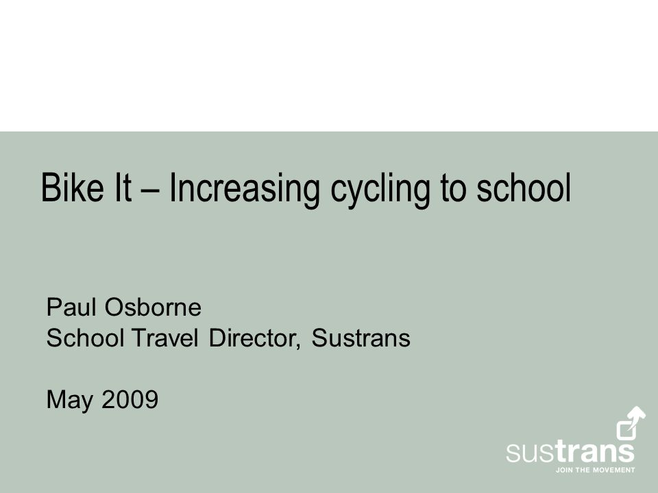 Bike It – Increasing cycling to school Paul Osborne School Travel Director, Sustrans May 2009