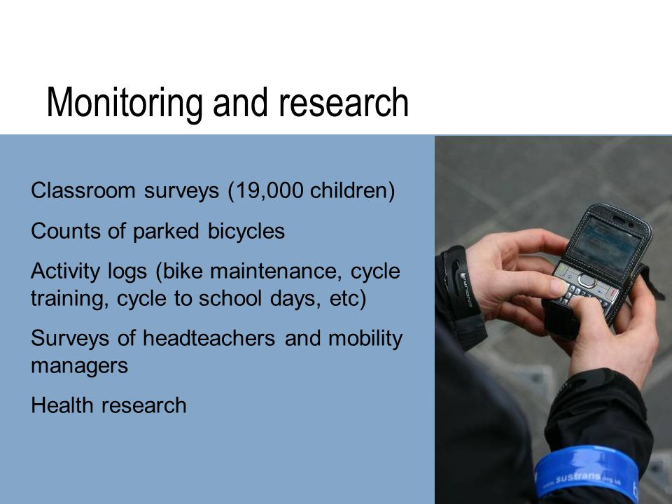 Monitoring and research Classroom surveys (19,000 children) Counts of parked bicycles Activity logs (bike maintenance, cycle training, cycle to school
