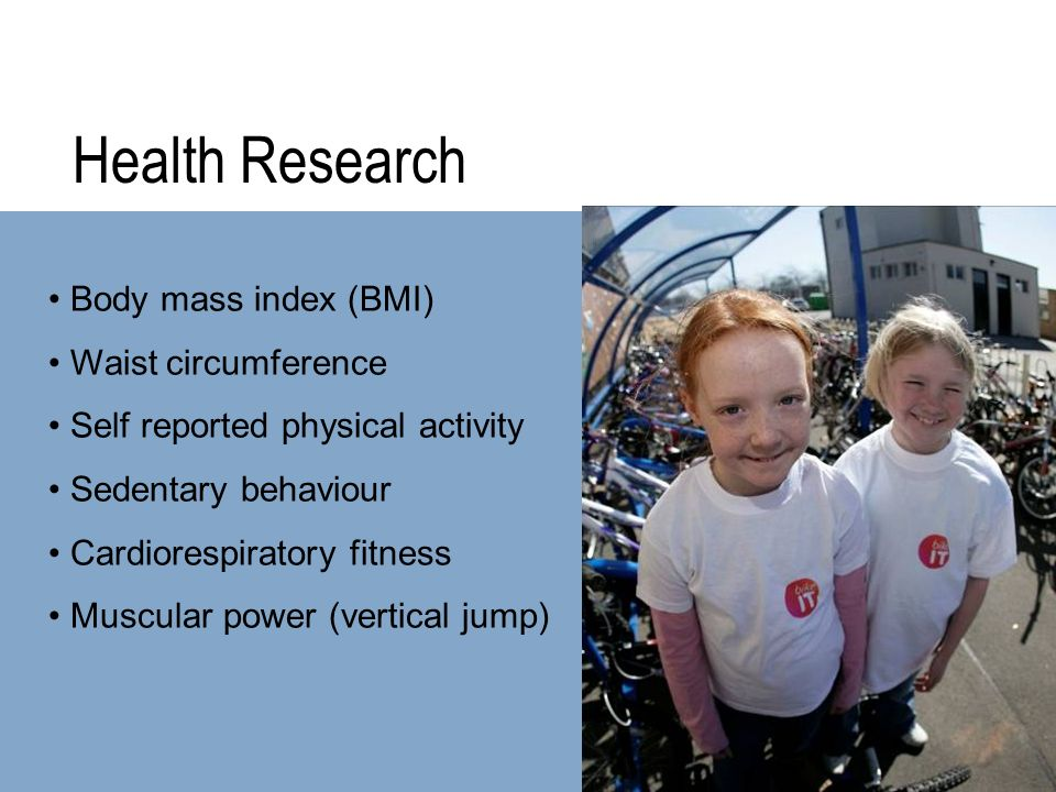Health Research Body mass index (BMI) Waist circumference Self reported physical activity Sedentary behaviour Cardiorespiratory fitness Muscular power