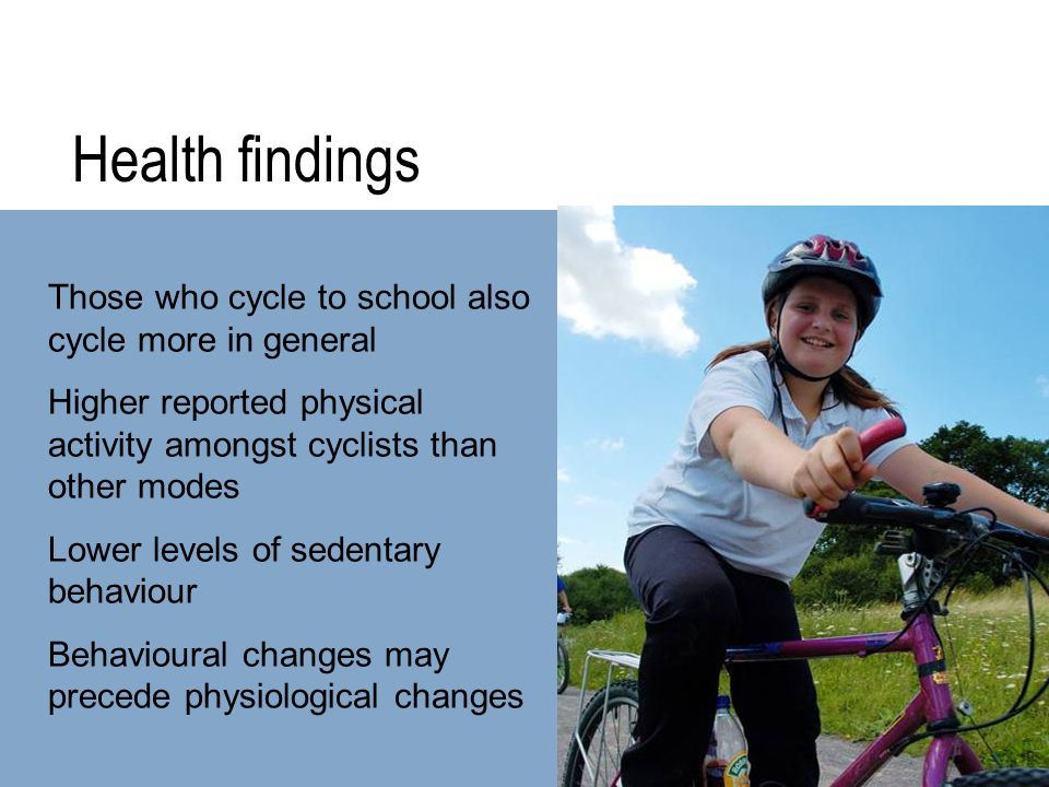 Health findings Those who cycle to school also cycle more in general Higher reported physical activity amongst cyclists than other modes Lower levels