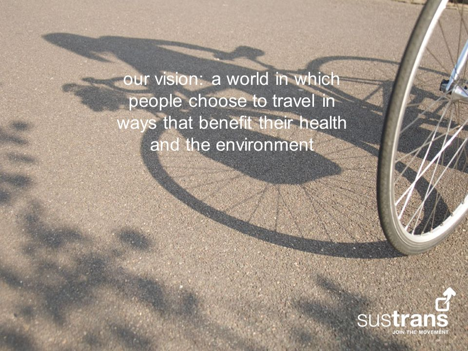 our vision: a world in which people choose to travel in ways that benefit their health and the environment
