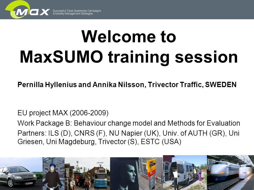 slide 1 Welcome to MaxSUMO training session Pernilla Hyllenius and Annika Nilsson, Trivector Traffic, SWEDEN EU project MAX (2006-2009) Work Package B: Behaviour change model and Methods for Evaluation Partners: ILS (D), CNRS (F), NU Napier (UK), Univ.