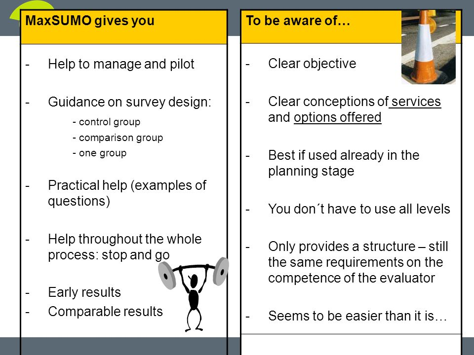 slide 19 MaxSUMO gives you -Help to manage and pilot -Guidance on survey design: - control group - comparison group - one group -Practical help (examples of questions) -Help throughout the whole process: stop and go -Early results -Comparable results To be aware of… -Clear objective -Clear conceptions of services and options offered -Best if used already in the planning stage -You don´t have to use all levels -Only provides a structure – still the same requirements on the competence of the evaluator -Seems to be easier than it is…