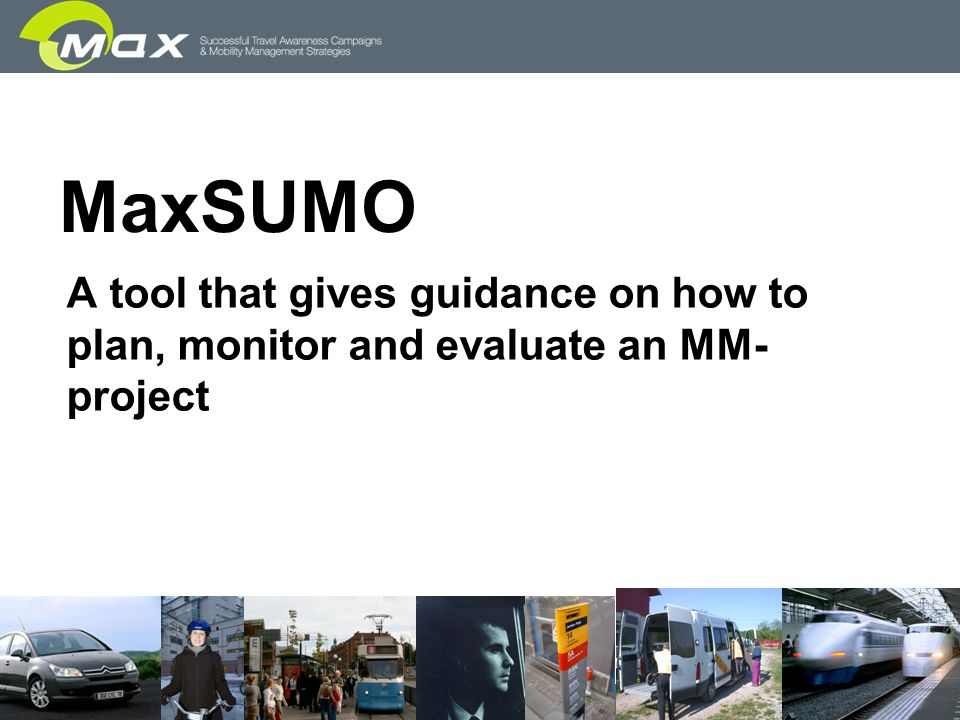 slide 3 MaxSUMO Based on MOST-MET (MOST), CAF (Tapestry), SUMO Further developed in the EU project MAX Has great possibilities to become a common European standardised evaluation tool ensuring… … that evaluations are able to be done at all … that evaluations are done in a comparable way