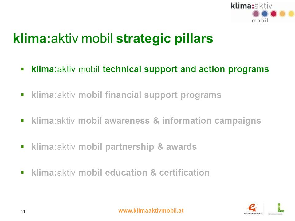 www.klimaaktivmobil.at 11 klima:aktiv mobil strategic pillars klima:aktiv mobil technical support and action programs klima:aktiv mobil financial support programs klima:aktiv mobil awareness & information campaigns klima:aktiv mobil partnership & awards klima:aktiv mobil education & certification