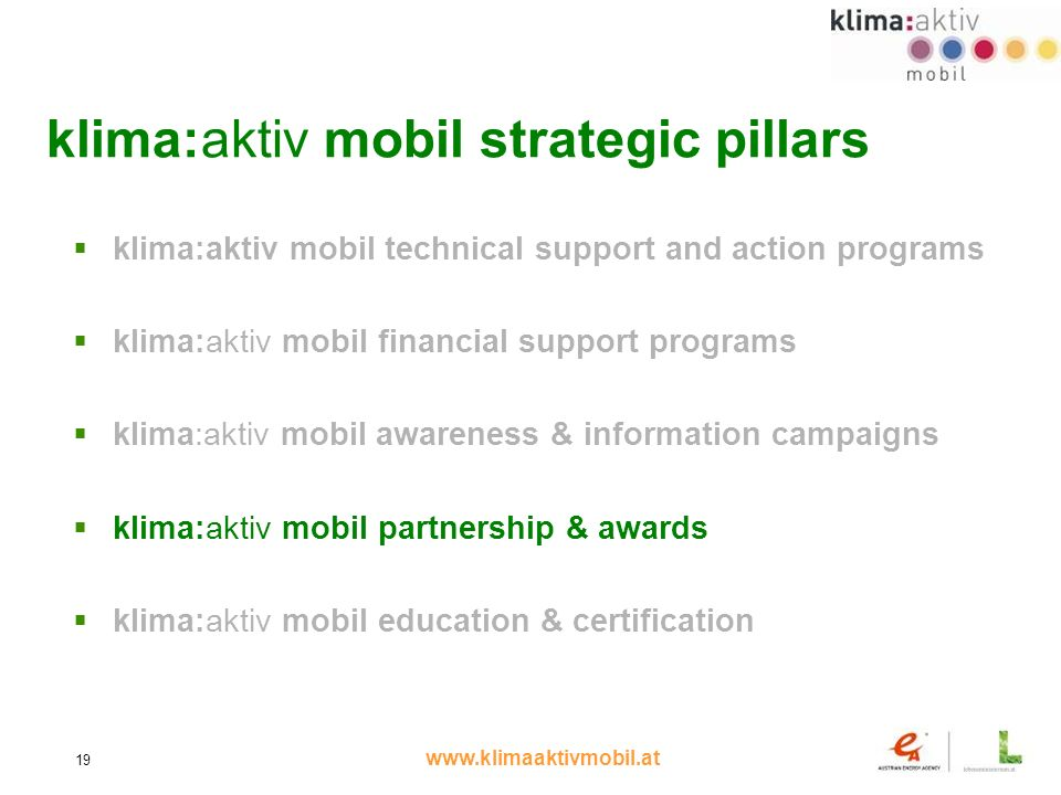 www.klimaaktivmobil.at 19 klima:aktiv mobil strategic pillars klima:aktiv mobil technical support and action programs klima:aktiv mobil financial support programs klima:aktiv mobil awareness & information campaigns klima:aktiv mobil partnership & awards klima:aktiv mobil education & certification