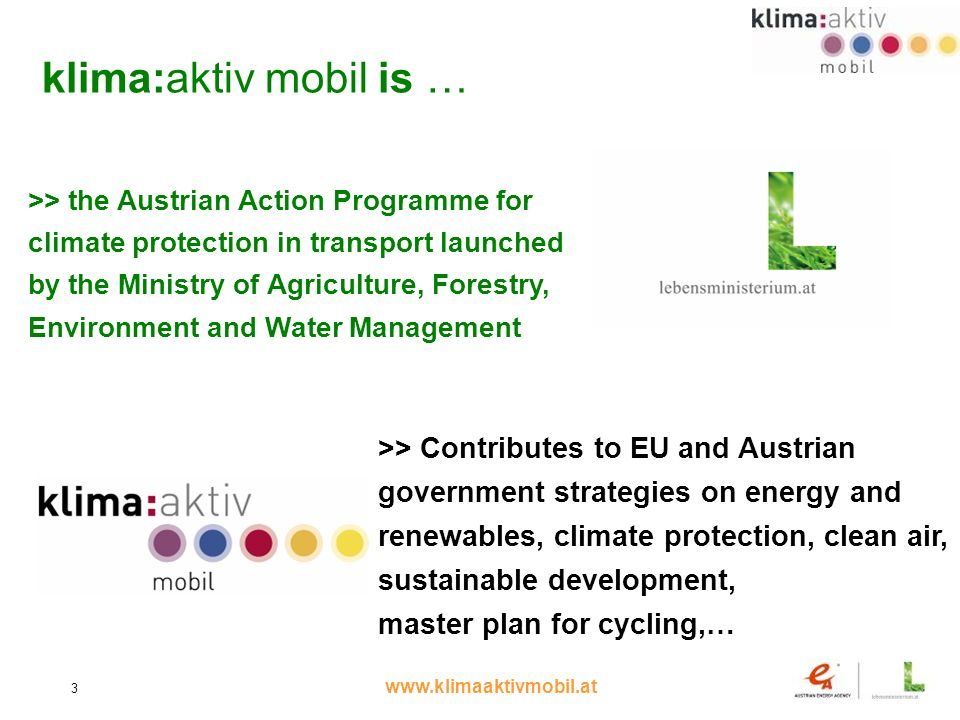 www.klimaaktivmobil.at 3 klima:aktiv mobil is … >> the Austrian Action Programme for climate protection in transport launched by the Ministry of Agriculture, Forestry, Environment and Water Management >> Contributes to EU and Austrian government strategies on energy and renewables, climate protection, clean air, sustainable development, master plan for cycling,…