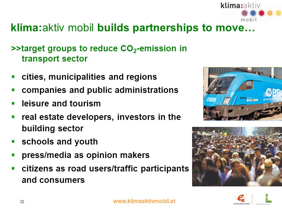 www.klimaaktivmobil.at 32 klima:aktiv mobil builds partnerships to move… >>target groups to reduce CO 2 -emission in transport sector cities, municipalities and regions companies and public administrations leisure and tourism real estate developers, investors in the building sector schools and youth press/media as opinion makers citizens as road users/traffic participants and consumers