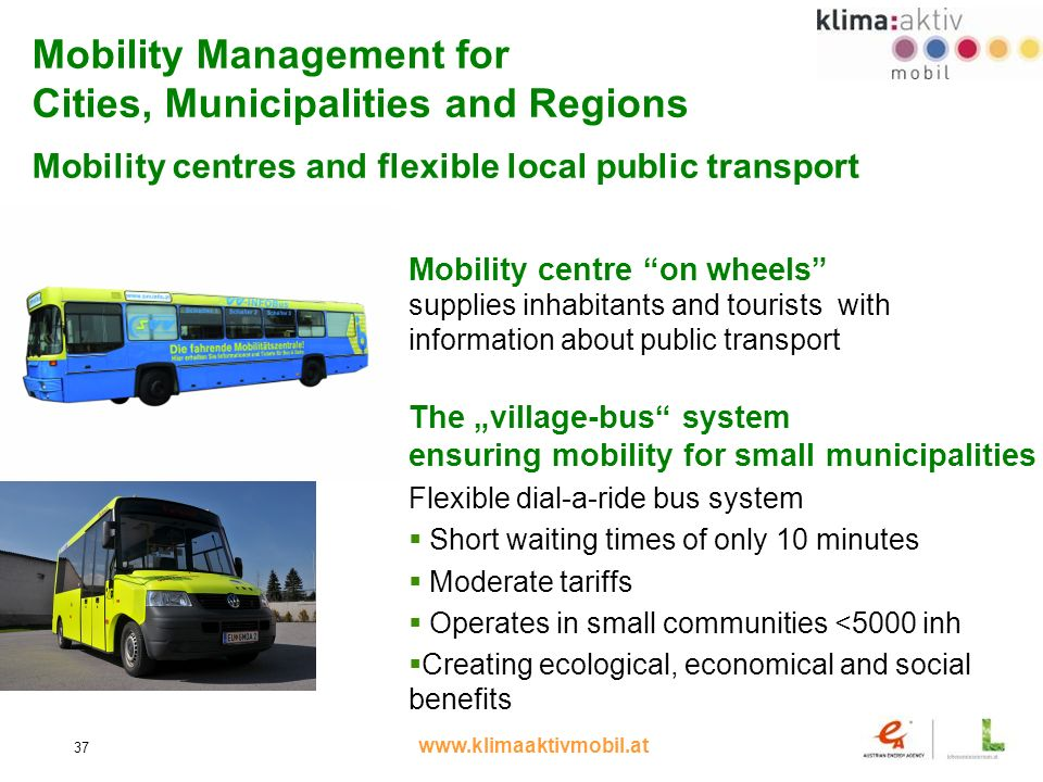 www.klimaaktivmobil.at 37 Mobility Management for Cities, Municipalities and Regions Mobility centres and flexible local public transport The village-bus system ensuring mobility for small municipalities Flexible dial-a-ride bus system Short waiting times of only 10 minutes Moderate tariffs Operates in small communities <5000 inh Creating ecological, economical and social benefits Mobility centre on wheels supplies inhabitants and tourists with information about public transport
