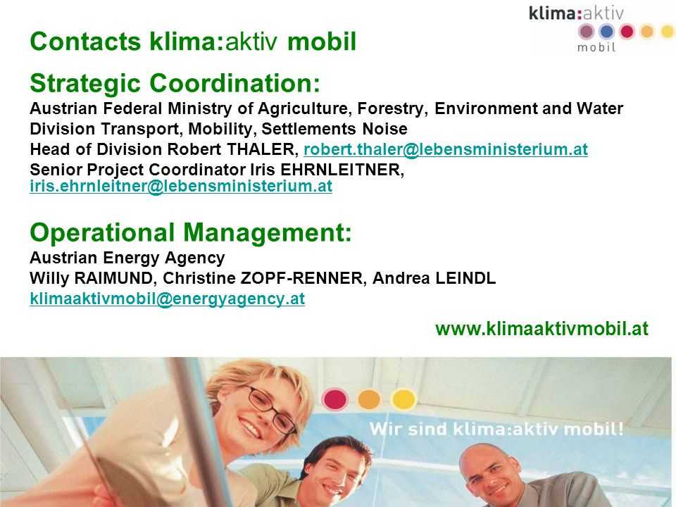 www.klimaaktivmobil.at 48 Contacts klima:aktiv mobil Strategic Coordination: Austrian Federal Ministry of Agriculture, Forestry, Environment and Water Division Transport, Mobility, Settlements Noise Head of Division Robert THALER, robert.thaler@lebensministerium.atrobert.thaler@lebensministerium.at Senior Project Coordinator Iris EHRNLEITNER, iris.ehrnleitner@lebensministerium.at iris.ehrnleitner@lebensministerium.at Operational Management: Austrian Energy Agency Willy RAIMUND, Christine ZOPF-RENNER, Andrea LEINDL klimaaktivmobil@energyagency.at www.klimaaktivmobil.at