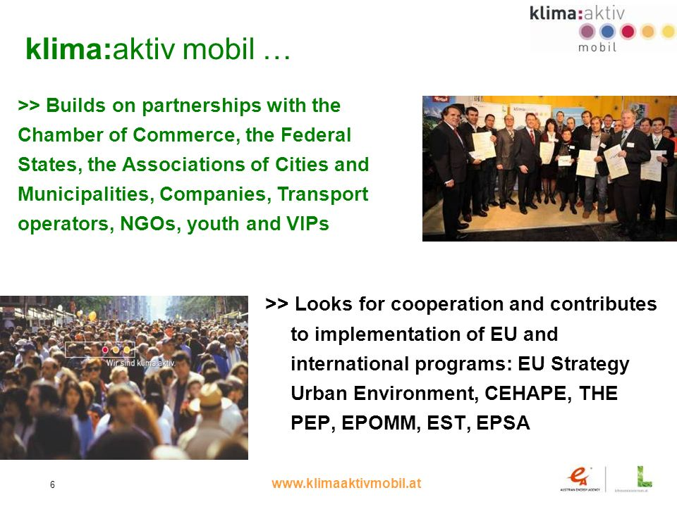 www.klimaaktivmobil.at 6 klima:aktiv mobil … >> Looks for cooperation and contributes to implementation of EU and international programs: EU Strategy Urban Environment, CEHAPE, THE PEP, EPOMM, EST, EPSA >> Builds on partnerships with the Chamber of Commerce, the Federal States, the Associations of Cities and Municipalities, Companies, Transport operators, NGOs, youth and VIPs