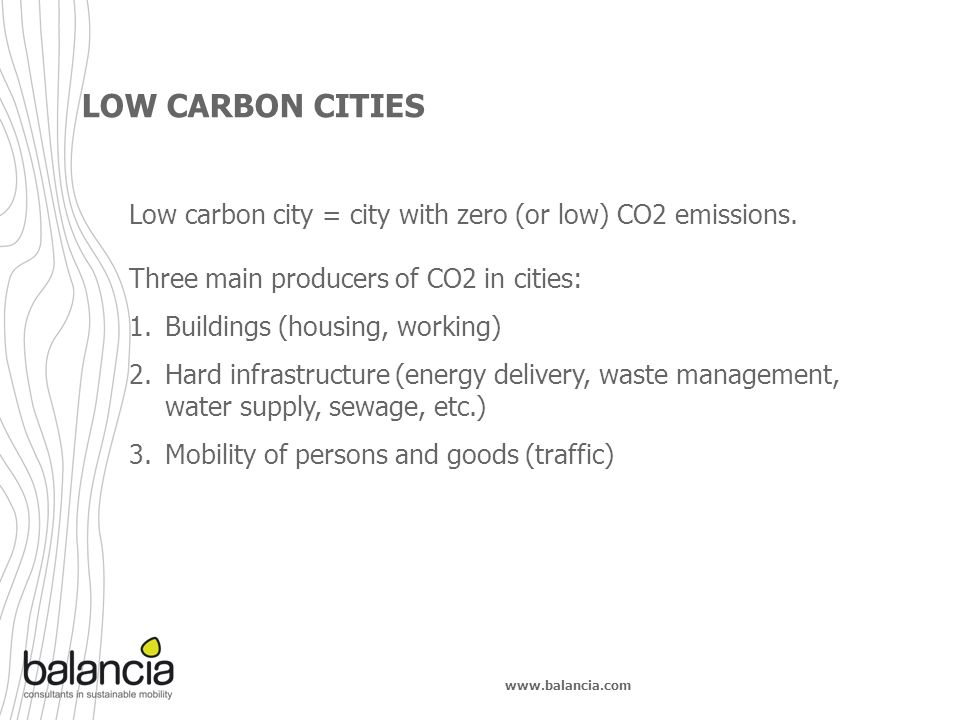 www.balancia.com LOW CARBON CITIES Low carbon city = city with zero (or low) CO2 emissions. Three main producers of CO2 in cities: 1.Buildings (housin