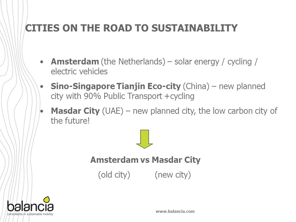 www.balancia.com CITIES ON THE ROAD TO SUSTAINABILITY Amsterdam (the Netherlands) – solar energy / cycling / electric vehicles Sino-Singapore Tianjin Eco-city (China) – new planned city with 90% Public Transport +cycling Masdar City (UAE) – new planned city, the low carbon city of the future.