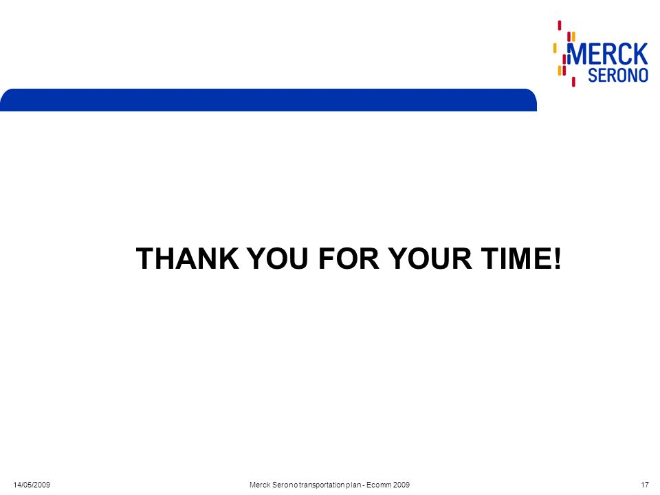 14/05/2009Merck Serono transportation plan - Ecomm 2009 17 THANK YOU FOR YOUR TIME!