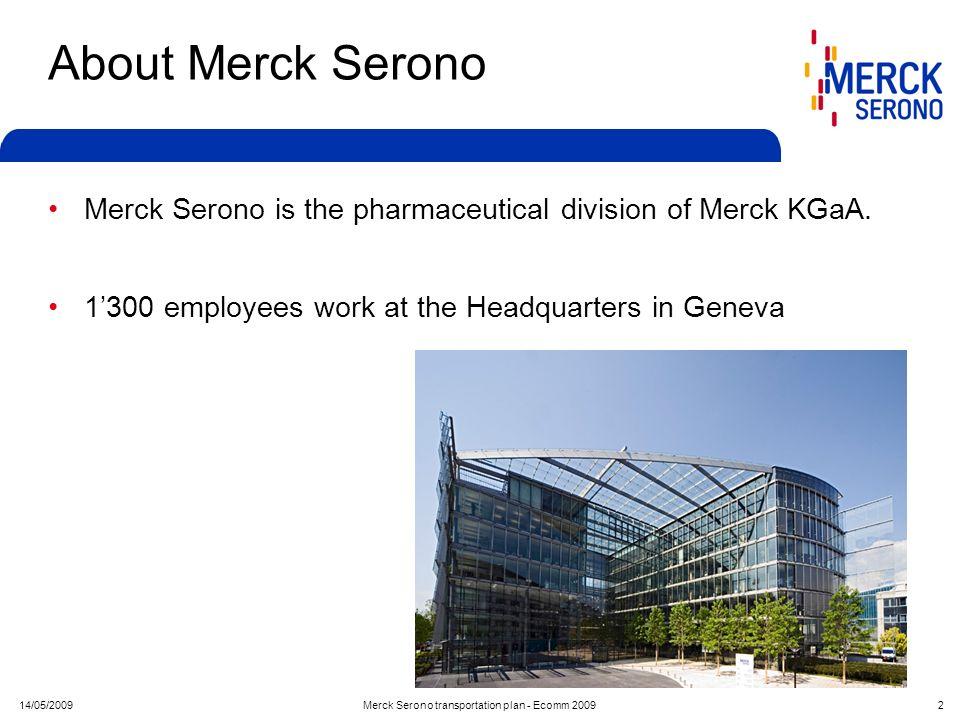 14/05/2009Merck Serono transportation plan - Ecomm 2009 2 About Merck Serono Merck Serono is the pharmaceutical division of Merck KGaA. 1300 employees