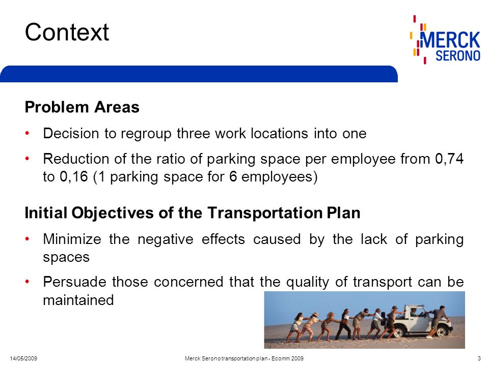 14/05/2009Merck Serono transportation plan - Ecomm 2009 3 Context Problem Areas Decision to regroup three work locations into one Reduction of the rat