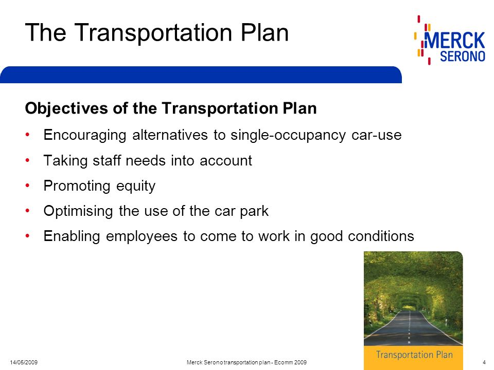 14/05/2009Merck Serono transportation plan - Ecomm 2009 4 The Transportation Plan Objectives of the Transportation Plan Encouraging alternatives to si