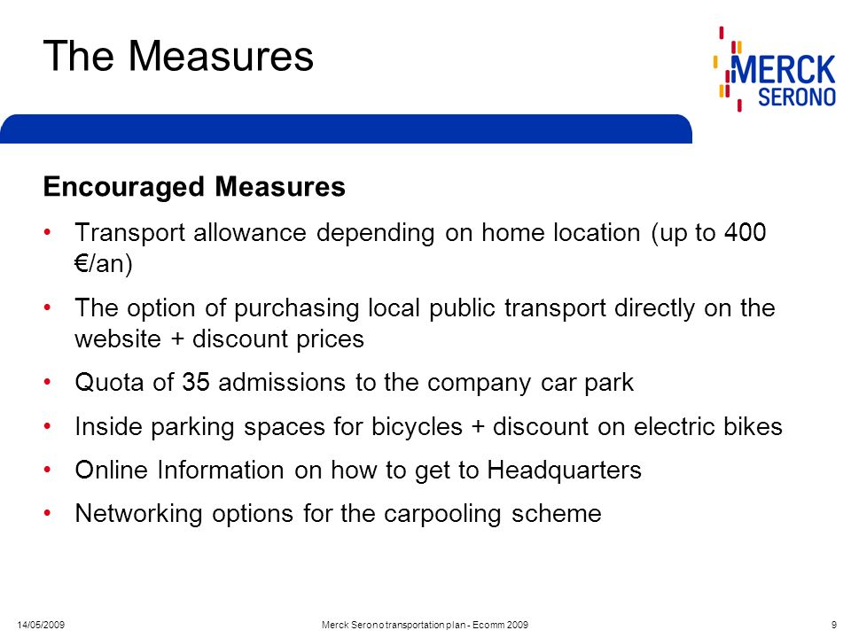 14/05/2009Merck Serono transportation plan - Ecomm 2009 9 The Measures Encouraged Measures Transport allowance depending on home location (up to 400 /