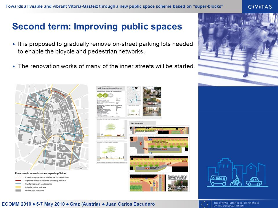 Towards a liveable and vibrant Vitoria-Gasteiz through a new public space scheme based on super-blocks ECOMM 2010 5-7 May 2010 Graz (Austria) Juan Carlos Escudero Second term: Improving public spaces It is proposed to gradually remove on-street parking lots needed to enable the bicycle and pedestrian networks.
